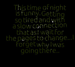 Quotes Picture: this time of night is funny getting so tired and with ...