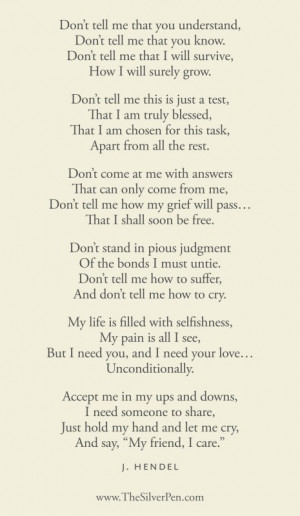 The following poem so aptly describes the feelings and needs of grief ...