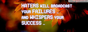 haters will broadcast your failures ..and whispers your success ...