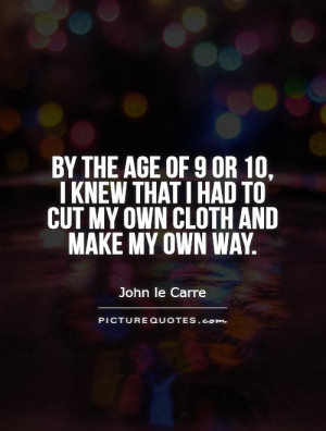 ... of 9 or 10, I knew that I had to cut my own cloth and make my own way