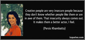 Creative people are very insecure people because they don't know ...