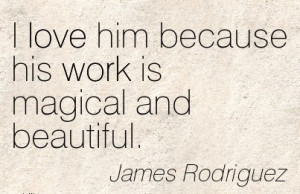 best-work-quote-by-james-rodriguez-i-love-him-because-his-work-is ...