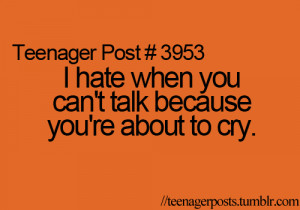 hate when you can't talk because you're about to cry.