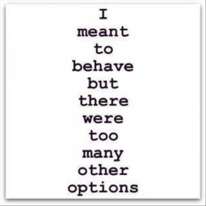 funny quotes, i meant to behave but there were so many other options