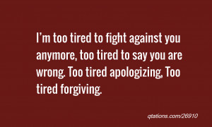 Quote #26910: I'm too tired to fight against you anymore, too tired ...