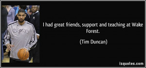 had great friends, support and teaching at Wake Forest. - Tim Duncan