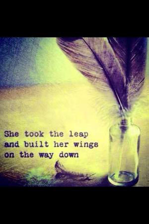 She took the leap and built her wings on the way down. Quotes