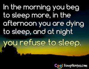morning you beg to sleep more, in the afternoon you are dying to sleep ...