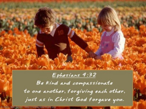 ... forgiving each other, just as in Christ God forgave you. Ephesians 4