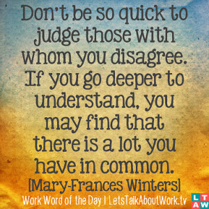Don't be so quick to judge those with whom you disagree. If you go ...