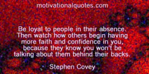 ... you won't be talking about them behind their backs. -Stephen Covey