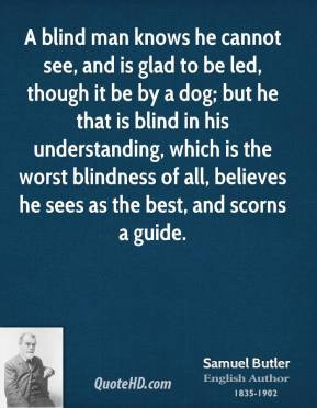 Samuel Butler - A blind man knows he cannot see, and is glad to be led ...