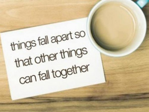 ... Quotes - Things fall apart so that other things can fall together
