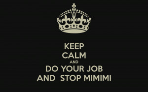KEEP CALM AND DO YOUR JOB AND STOP MIMIMI