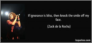 If ignorance is bliss, then knock the smile off my face. - Zack de la ...