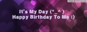It's My Day (*_^ )Happy Birthday To Me Profile Facebook Covers