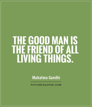 The good man is the friend of all living things Picture Quote #1