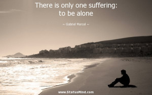... one suffering: to be alone - Gabriel Marcel Quotes - StatusMind.com