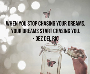 """... chasing your dreams, your dreams start chasing you. """" ~ Dez Del Rio"""