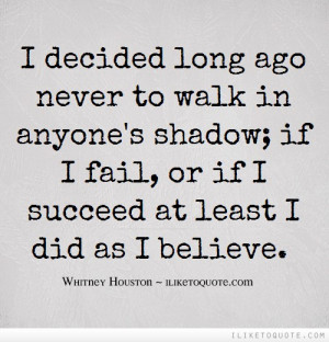 decided long ago never to walk in anyone's shadow; if I fail, or if ...