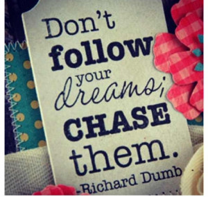 Chase your dreams!!!