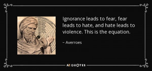 Ignorance leads to fear, fear leads to hate, and hate leads to ...