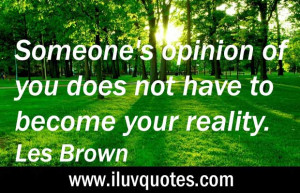 ... opinion of you does not have to become your reality. – Les Brown