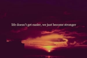 Get Easier, We Just Become Stronger: Quote About Life Doesnt Get ...