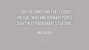 look for something that is highly unusual, involving ordinary people ...