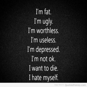 fat ugly worthless useless depressed want die Quotes