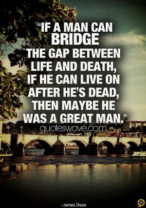 If a man can bridge the gap between life and death, if he can live on ...