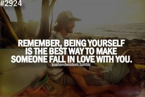 ... being yourself is the best way to make someone fall in love with you