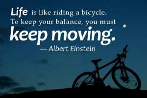 ... like riding a bicycle. To keep your balance, you must keep moving