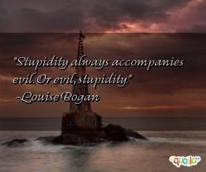 Stupidity always accompanies evil . Or evil, stupidity.