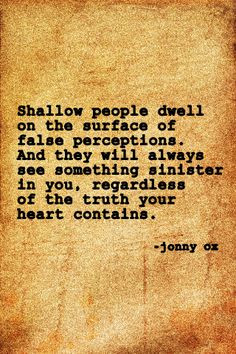 Shallow people dwell on the surface of false perceptions. And they ...