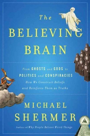 The Believing Brain: From Ghosts To Gods To Politics And Conspiracies ...