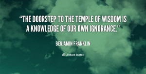 The doorstep to the temple of wisdom is a knowledge of our own ...