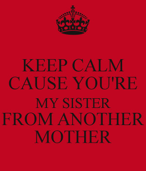 keep-calm-cause-youre-my-sister-from-another-mother-3.png