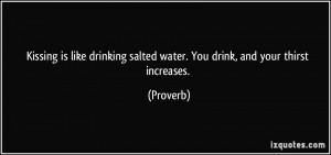 Kissing is like drinking salted water. You drink, and your thirst ...