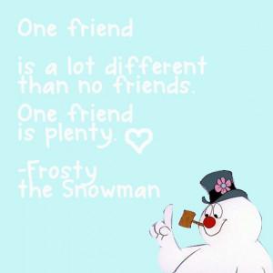 One friend :) -Frosty the Snowman