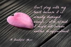 Don't play with my heart because it is already damaged enough... I'm ...