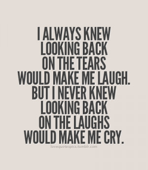 ... me laugh. But I never knew looking back on the laughs would make me