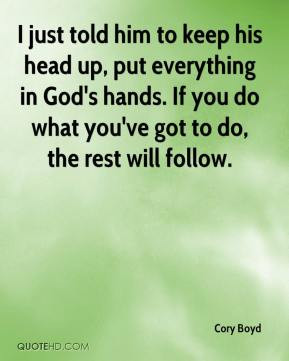 just told him to keep his head up, put everything in God's hands. If ...