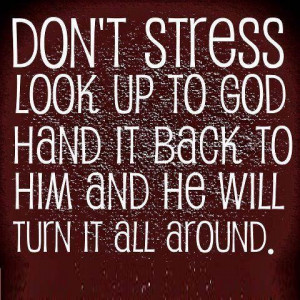 ... look up to god hand it back too him and he will turn it all around
