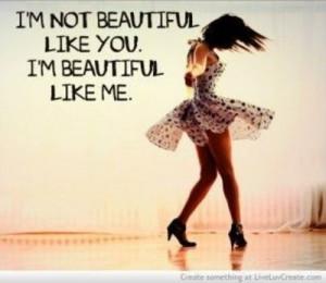 not beautiful like you. I'm beautiful like me.