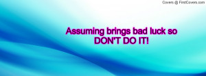 Assuming brings bad luck so DON'T DO IT Profile Facebook Covers