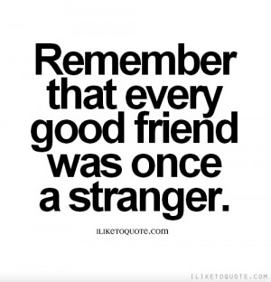 Remember that every good friend was once a stranger.