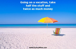 Going on a vacation, take half the stuff and twice as much money ...