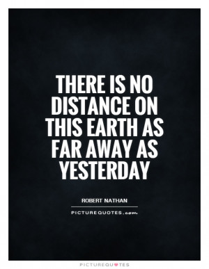 ... is no distance on this Earth as far away as yesterday Picture Quote #1