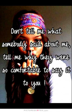Don't tell me what somebody said about me, tell me why they were so ...